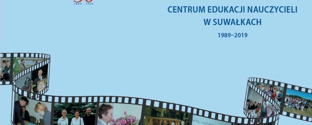"""Nasza jubileuszowa publikacja """"Centrum Edukacji Nauczycieli w Suwałkach 1989-2019"""""""
